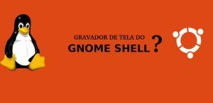 Como usar o secretíssimo gravador de tela do GNOME Shell