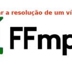 Como alterar a resolução de um vídeo usando ffmpeg